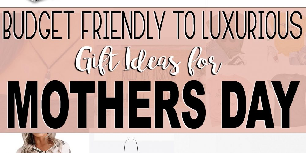 Budget Friendly to Luxurious Gift Ideas For Mothers Day